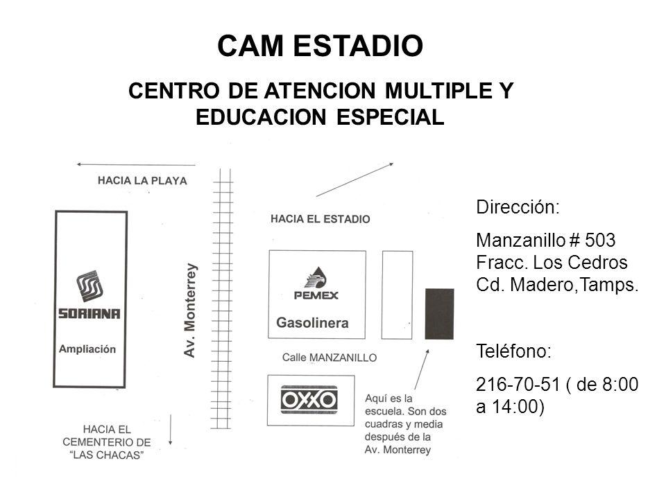CAM ESTADIO CENTRO DE ATENCION MULTIPLE Y EDUCACION ESPECIAL Dirección: Manzanillo # 503 Fracc. Los Cedros Cd. Madero,Tamps. Teléfono: 216-70-51 ( de