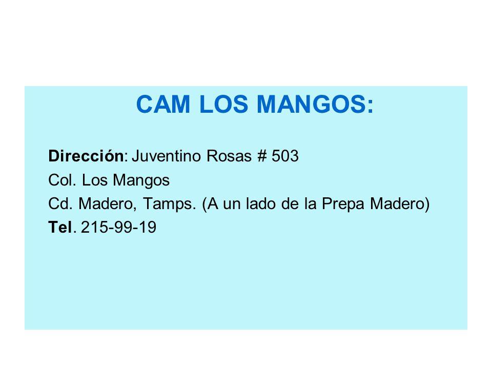 CAM LOS MANGOS: Dirección: Juventino Rosas # 503 Col. Los Mangos Cd. Madero, Tamps. (A un lado de la Prepa Madero) Tel. 215-99-19