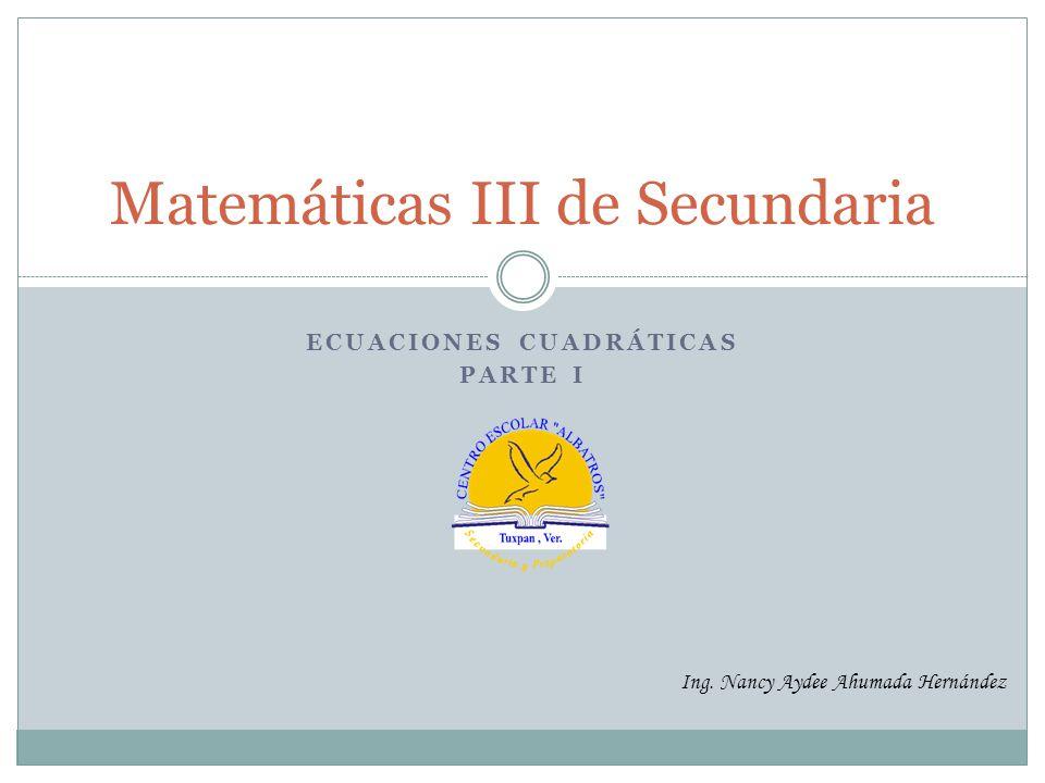 ECUACIONES CUADRÁTICAS PARTE I Matemáticas III de Secundaria Ing. Nancy Aydee Ahumada Hernández