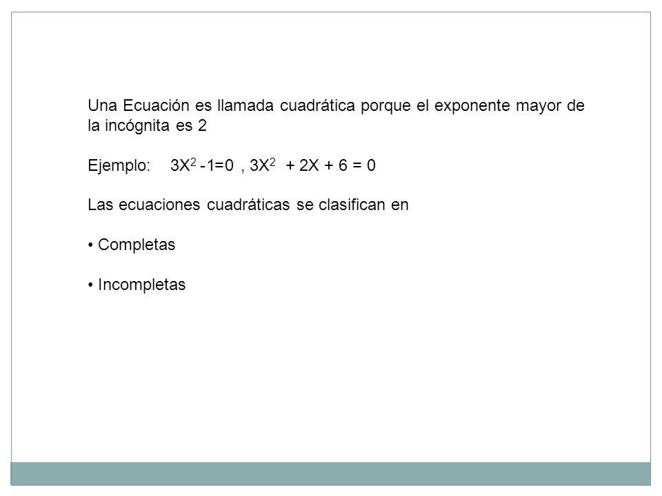 Una Ecuación es llamada cuadrática porque el exponente mayor de la incógnita es 2 Ejemplo: 3X 2 - 1 = 0, 3X 2 + 2X + 6 = 0 Las ecuaciones cuadráticas