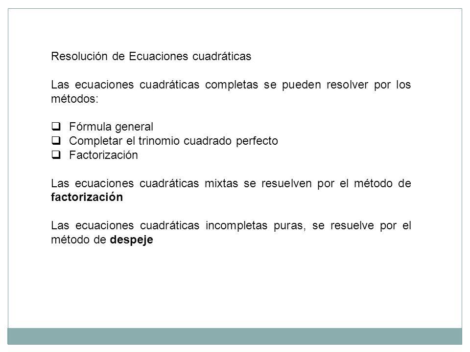 Resolución de Ecuaciones cuadráticas Las ecuaciones cuadráticas completas se pueden resolver por los métodos: Fórmula general Completar el trinomio cu