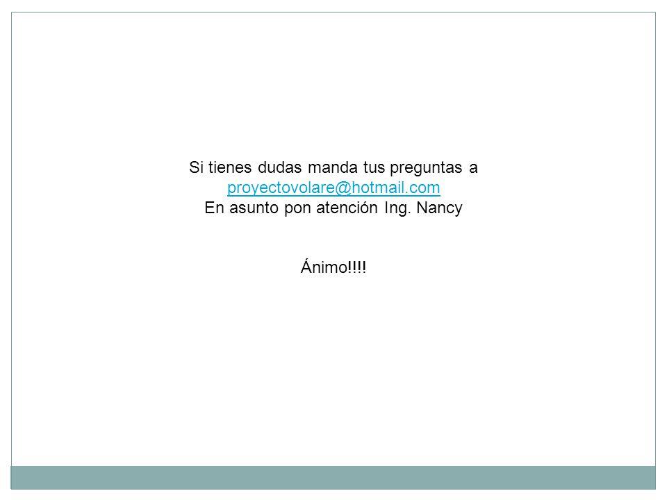 Si tienes dudas manda tus preguntas a proyectovolare@hotmail.com proyectovolare@hotmail.com En asunto pon atención Ing. Nancy Ánimo!!!!