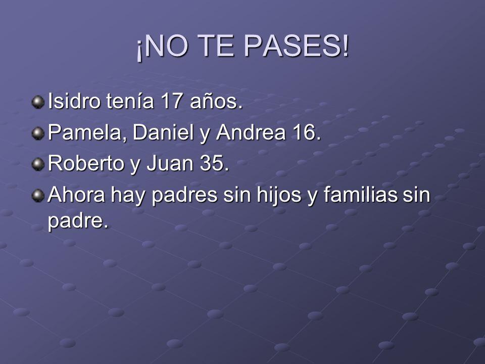 ¡NO TE PASES! Isidro tenía 17 años. Pamela, Daniel y Andrea 16. Roberto y Juan 35. Ahora hay padres sin hijos y familias sin padre.