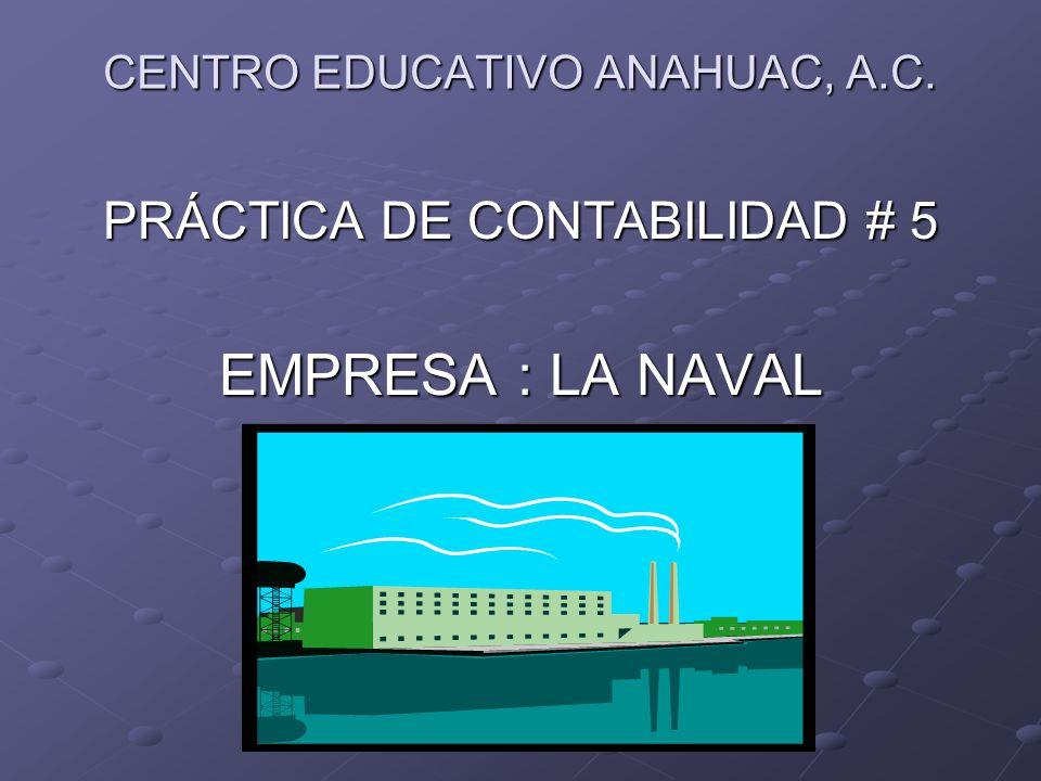 CENTRO EDUCATIVO ANAHUAC, A.C. PRÁCTICA DE CONTABILIDAD # 5 EMPRESA : LA NAVAL