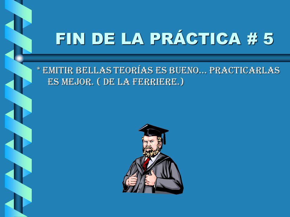 FIN DE LA PRÁCTICA # 5 FIN DE LA PRÁCTICA # 5 * EMITIR BELLAS TEORÍAS ES BUENO...