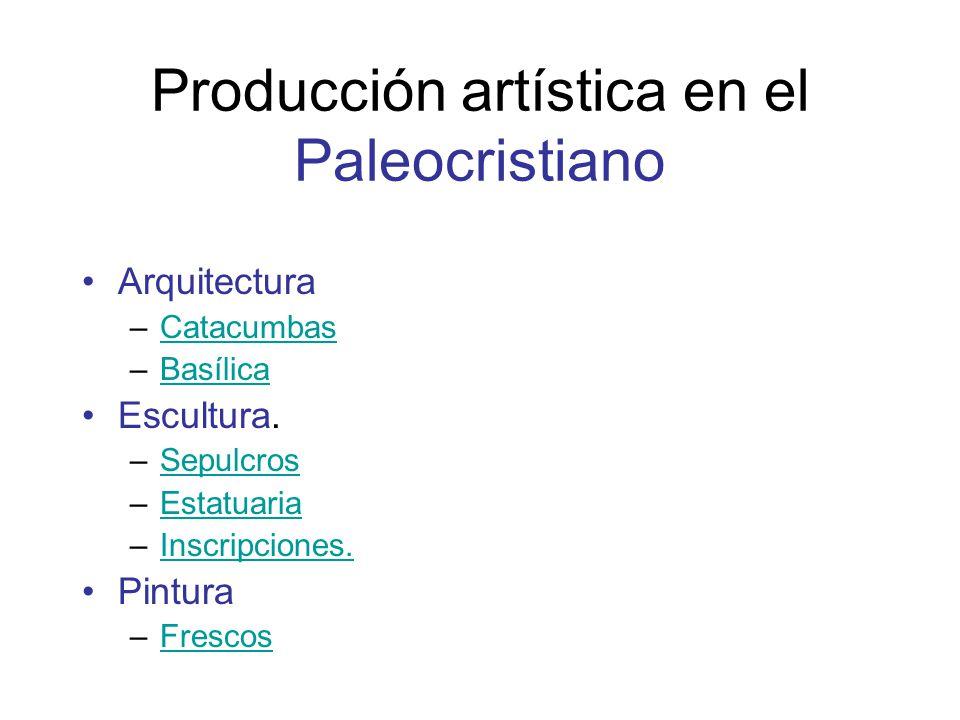 Producción artística en el Paleocristiano Arquitectura –CatacumbasCatacumbas –BasílicaBasílica Escultura. –SepulcrosSepulcros –EstatuariaEstatuaria –I