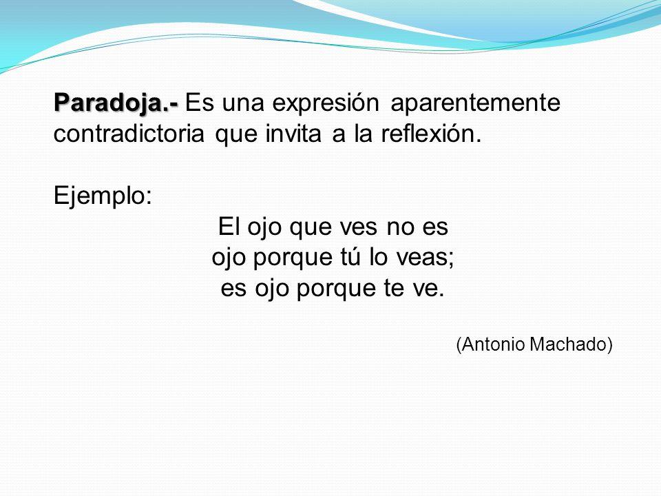 Paradoja.- Paradoja.- Es una expresión aparentemente contradictoria que invita a la reflexión. Ejemplo: El ojo que ves no es ojo porque tú lo veas; es