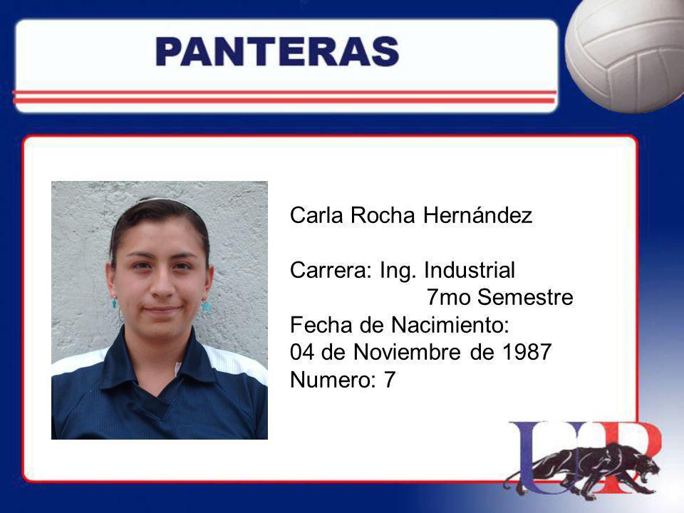 Carla Rocha Hernández Carrera: Ing. Industrial 7mo Semestre Fecha de Nacimiento: 04 de Noviembre de 1987 Numero: 7
