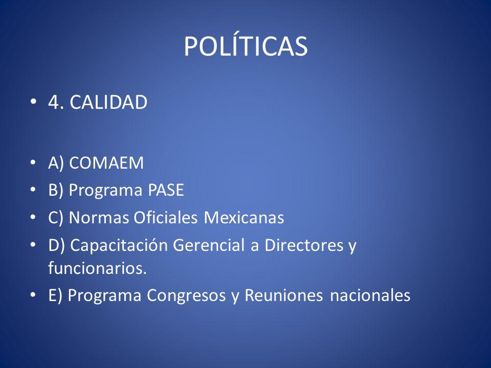 POLÍTICAS 4. CALIDAD A) COMAEM B) Programa PASE C) Normas Oficiales Mexicanas D) Capacitación Gerencial a Directores y funcionarios. E) Programa Congr