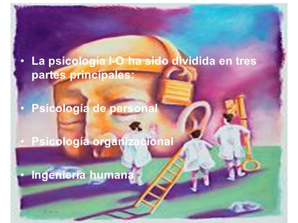 La psicología I-O ha sido dividida en tres partes principales: Psicología de personal Psicología organizacional Ingeniería humana