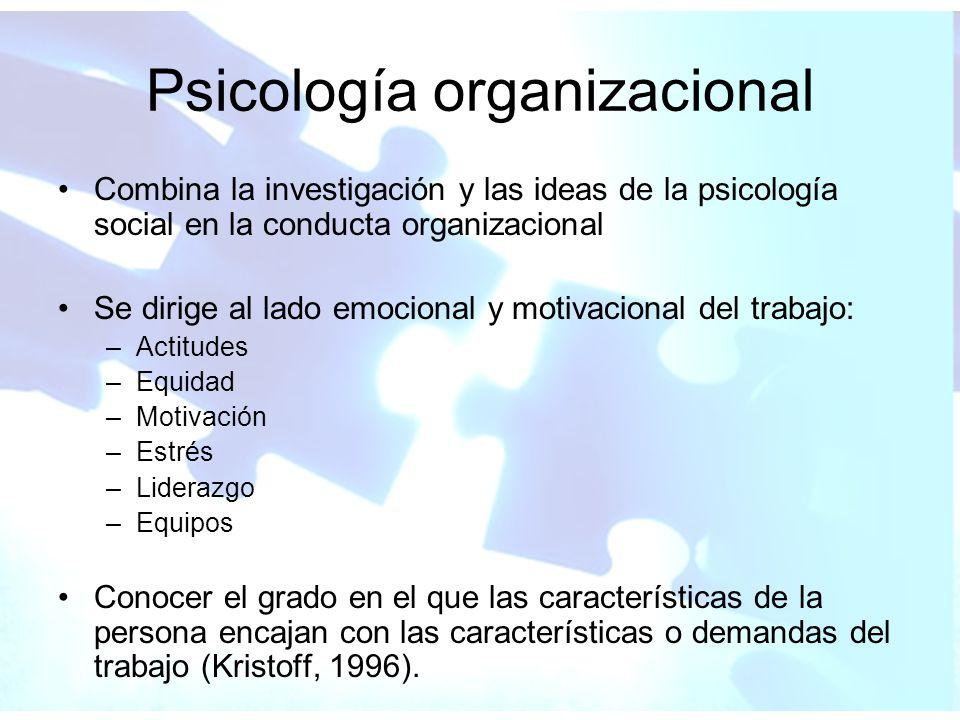 Psicología organizacional Combina la investigación y las ideas de la psicología social en la conducta organizacional Se dirige al lado emocional y mot