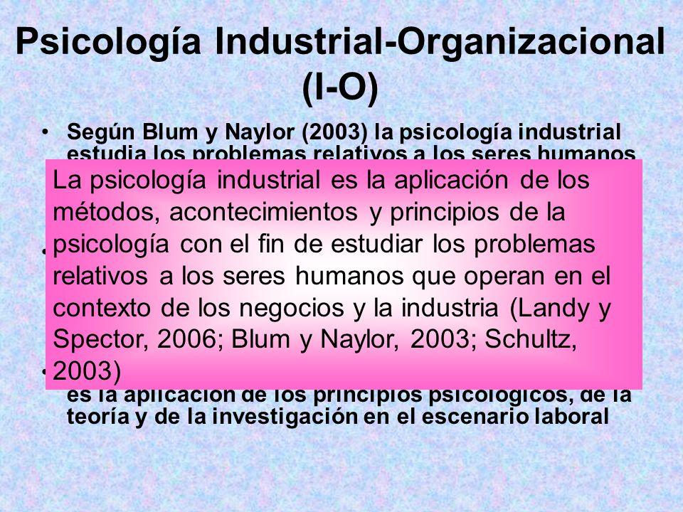 Psicología Industrial-Organizacional (I-O) Según Blum y Naylor (2003) la psicología industrial estudia los problemas relativos a los seres humanos que
