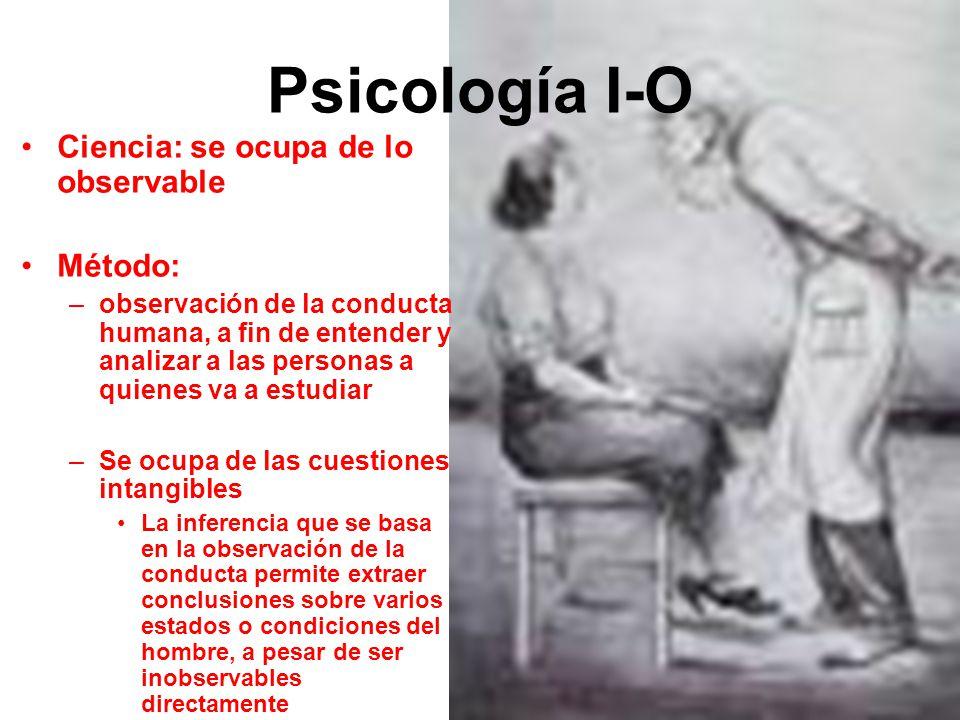 Psicología I-O Ciencia: se ocupa de lo observable Método: –observación de la conducta humana, a fin de entender y analizar a las personas a quienes va