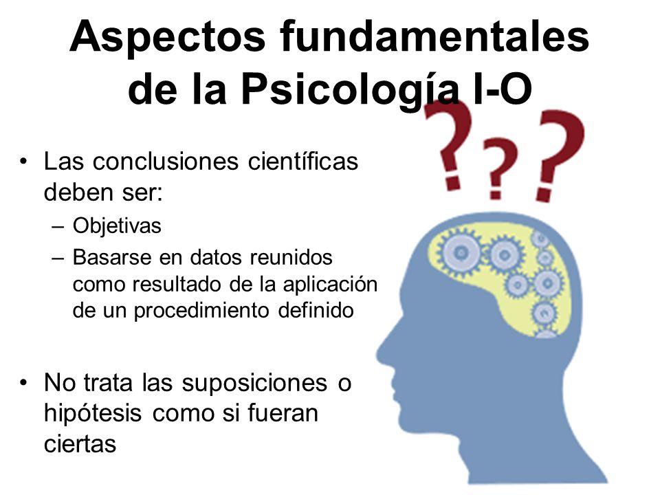 Aspectos fundamentales de la Psicología I-O Las conclusiones científicas deben ser: –Objetivas –Basarse en datos reunidos como resultado de la aplicac