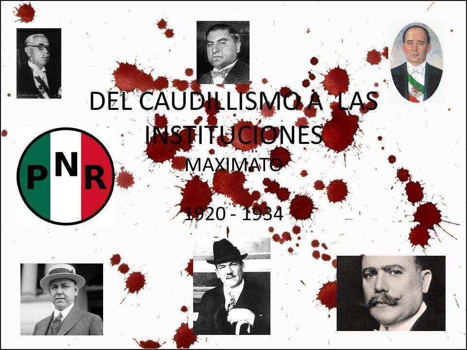 DEL CAUDILLISMO A LAS INSTITUCIONES MAXIMATO 1920 - 1934