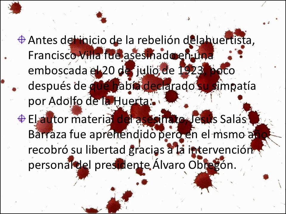 Antes del inicio de la rebelión delahuertista, Francisco Villa fue asesinado en una emboscada el 20 de julio de 1923, poco después de que había declar