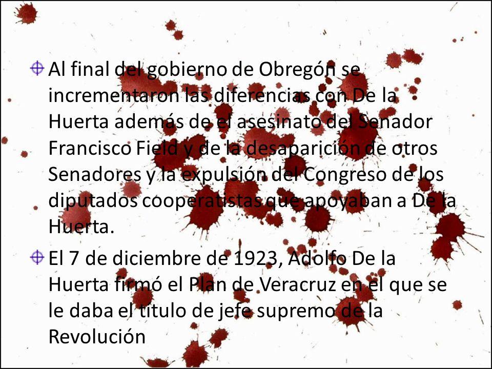 Al final del gobierno de Obregón se incrementaron las diferencias con De la Huerta además de el asesinato del Senador Francisco Field y de la desapari