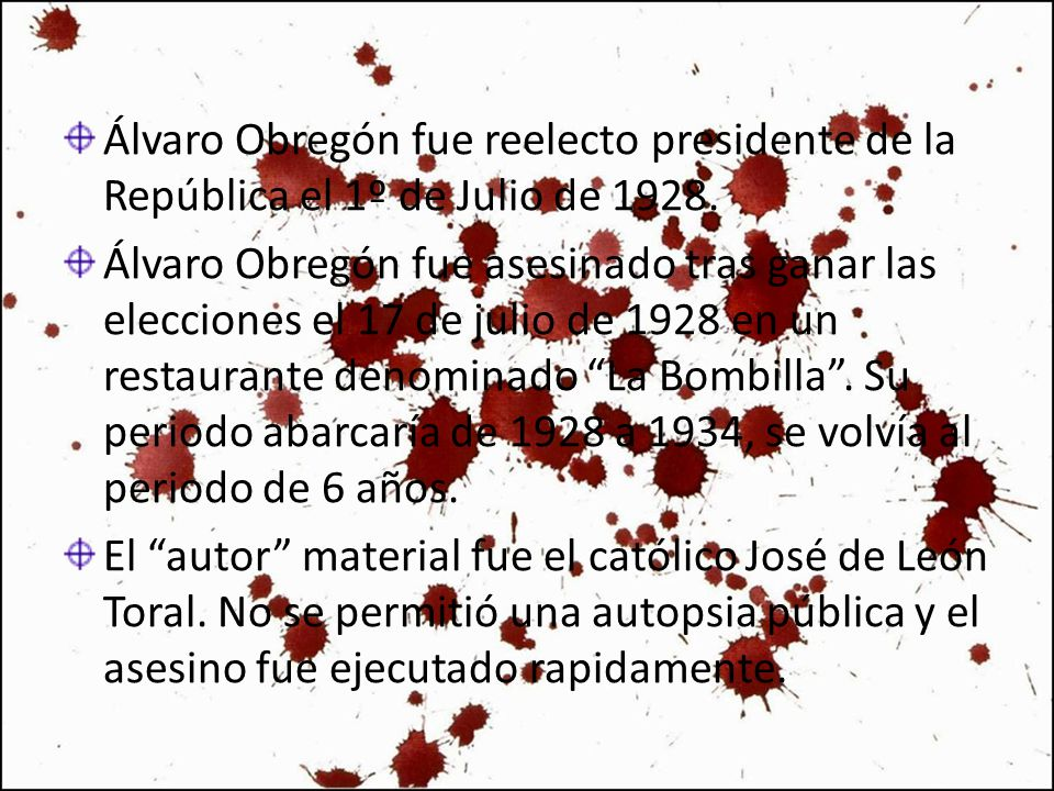 Álvaro Obregón fue reelecto presidente de la República el 1º de Julio de 1928. Álvaro Obregón fue asesinado tras ganar las elecciones el 17 de julio d