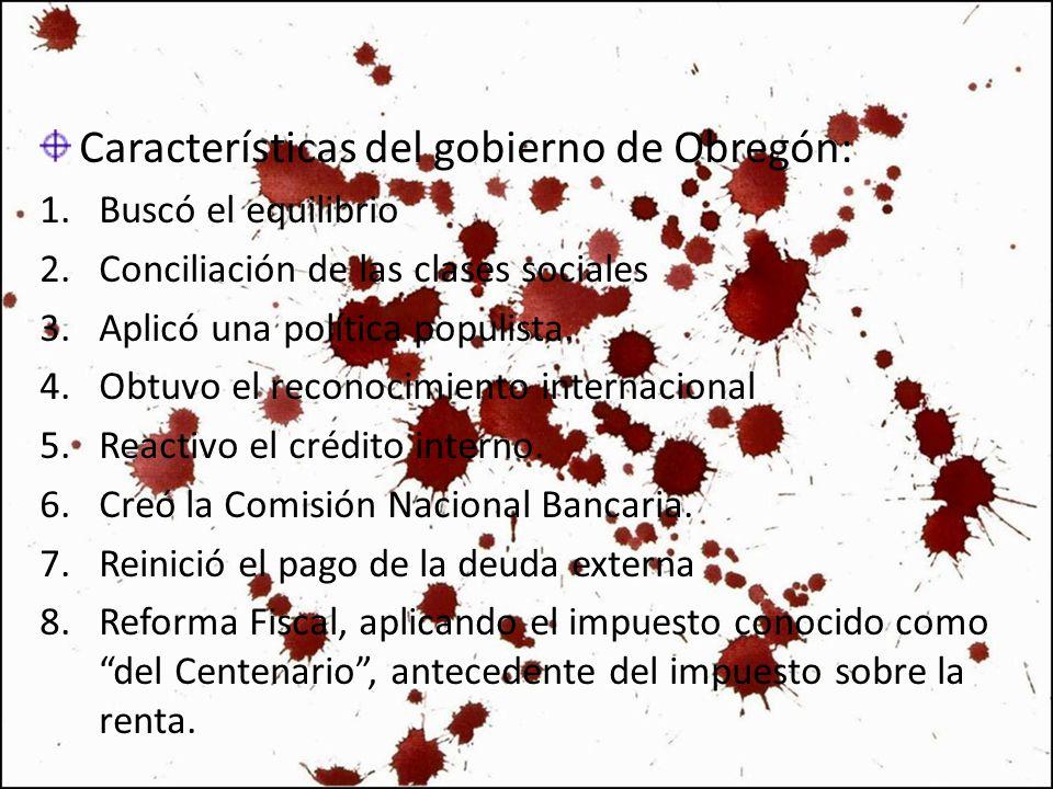 Características del gobierno de Obregón: 1.Buscó el equilibrio 2.Conciliación de las clases sociales 3.Aplicó una política populista. 4.Obtuvo el reco