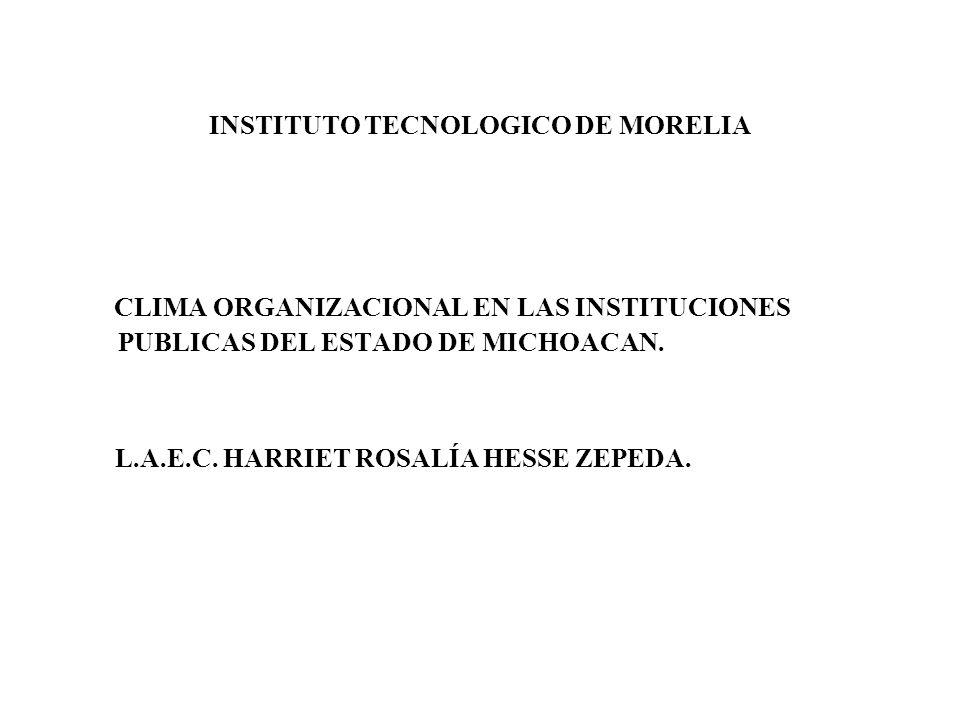 INSTITUTO TECNOLOGICO DE MORELIA CLIMA ORGANIZACIONAL EN LAS INSTITUCIONES PUBLICAS DEL ESTADO DE MICHOACAN. L.A.E.C. HARRIET ROSALÍA HESSE ZEPEDA.