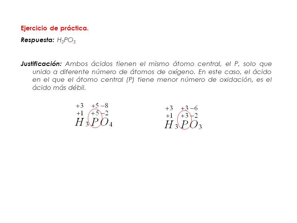 Ejercicio de práctica. Respuesta: H 3 PO 3 Justificación: Ambos ácidos tienen el mismo átomo central, el P, solo que unido a diferente número de átomo