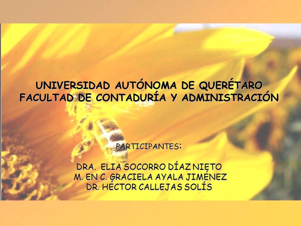 UNIVERSIDAD AUTÓNOMA DE QUERÉTARO FACULTAD DE CONTADURÍA Y ADMINISTRACIÓN PARTICIPANTES : DRA. ELIA SOCORRO DÍAZ NIETO M. EN C. GRACIELA AYALA JIMÉNEZ