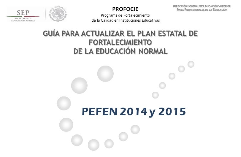 Índice Proceso para la actualización del Plan Estatal de Fortalecimiento de la Educación Normal D IRECCIÓN G ENERAL DE E DUCACIÓN S UPERIOR PARA P ROFESIONALES DE LA E DUCACIÓN PLANEACIÓN Documento PEFEN 2014 y 2015 (Continuación) I.Descripción del proceso llevado a cabo para la planeación del PEFEN.