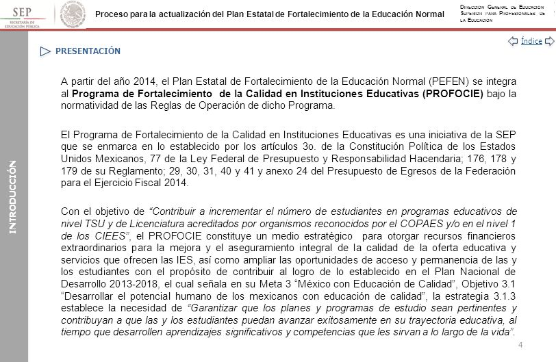Índice Proceso para la actualización del Plan Estatal de Fortalecimiento de la Educación Normal D IRECCIÓN G ENERAL DE E DUCACIÓN S UPERIOR PARA P ROFESIONALES DE LA E DUCACIÓN ANEXOS Anexo I: Acciones Genéricas para el Desarrollo del PEFEN (Continuación) INFORMACIÓN COMPLEMENTARIA VALORACIÓN CUALITATIVA Y CUANTITATIVA Y COMPROBACIÓN DE LOS RECURSOS DGESPE Con base en los reportes trimestrales y anual: Valora cualitativamente los procesos Valora cuantitativamente los resultados SEE Envía a la DGESPE los informes trimestrales y anual con los avances técnicos, físicos y financieros (SISERC) Integra a los informes acta de entrega recepción de obra pública.
