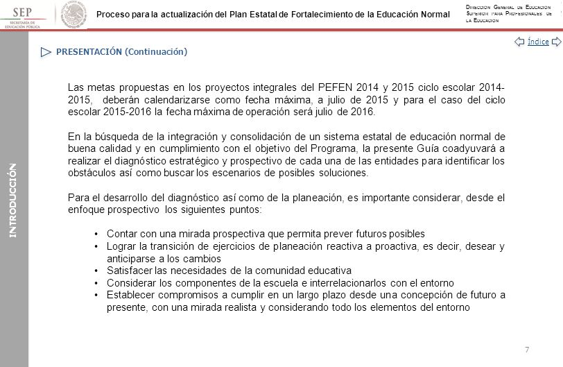 Índice Proceso para la actualización del Plan Estatal de Fortalecimiento de la Educación Normal D IRECCIÓN G ENERAL DE E DUCACIÓN S UPERIOR PARA P ROFESIONALES DE LA E DUCACIÓN AUTOEVALUACIÓN (Continuación) Se sugieren los siguientes ejes de análisis: –Eficacia de las políticas y estrategias diseñadas y en operación para impulsar el fortalecimiento de la educación normal –Fortalezas y debilidades de la entidad y las EN a partir de los resultados de la evaluación global del PEFEN 2013 –Aprovechamiento de las fortalezas para atender los problemas de la educación normal en la entidad y en cada escuela normal –Evolución e impacto de los valores de los datos de la información básica de la entidad de 2009 a la fecha –Factores que influyen en el cumplimiento de las metas compromiso de las EN y la entidad –Impactos relevantes de la planeación en la innovación educativa y en la mejora continua de la capacidad y competitividad académicas de la escuela normal (PEFEN/ProFEN) de 2009 a la fecha –Impactos relevantes de la planeación sobre la mejora continua de la gestión (PEFEN/ProGEN) de 2009 a la fecha –Impacto de la planeación (PEFEN, ProGEN y ProFEN) sobre la normatividad de 2009 a la fecha –Atención a las áreas de oportunidad y a las recomendaciones emitidas por el Comité de Evaluación del PEFEN 2013 28 ÁMBITO ESTATAL