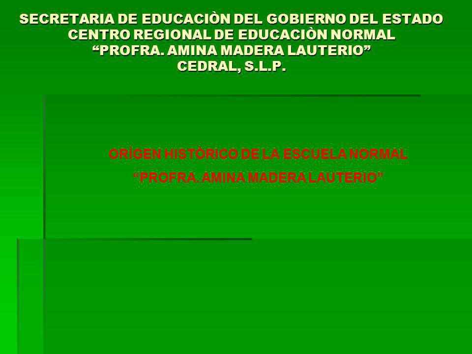 SECRETARIA DE EDUCACIÒN DEL GOBIERNO DEL ESTADO CENTRO REGIONAL DE EDUCACIÒN NORMAL PROFRA. AMINA MADERA LAUTERIO CEDRAL, S.L.P. ORÌGEN HISTÒRICO DE L