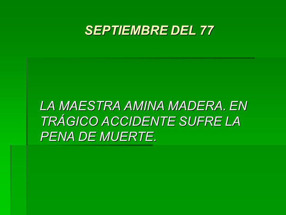 SEPTIEMBRE DEL 77 SEPTIEMBRE DEL 77 LA MAESTRA AMINA MADERA. EN TRÁGICO ACCIDENTE SUFRE LA PENA DE MUERTE. LA MAESTRA AMINA MADERA. EN TRÁGICO ACCIDEN