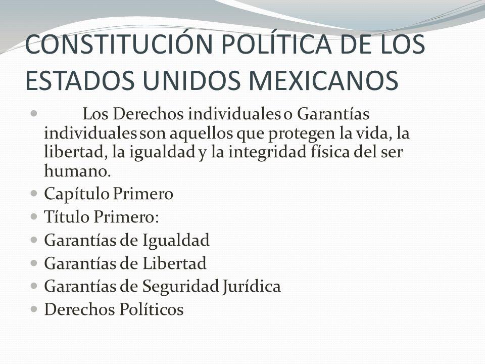CONSTITUCIÓN POLÍTICA DE LOS ESTADOS UNIDOS MEXICANOS Los Derechos individuales o Garantías individuales son aquellos que protegen la vida, la liberta