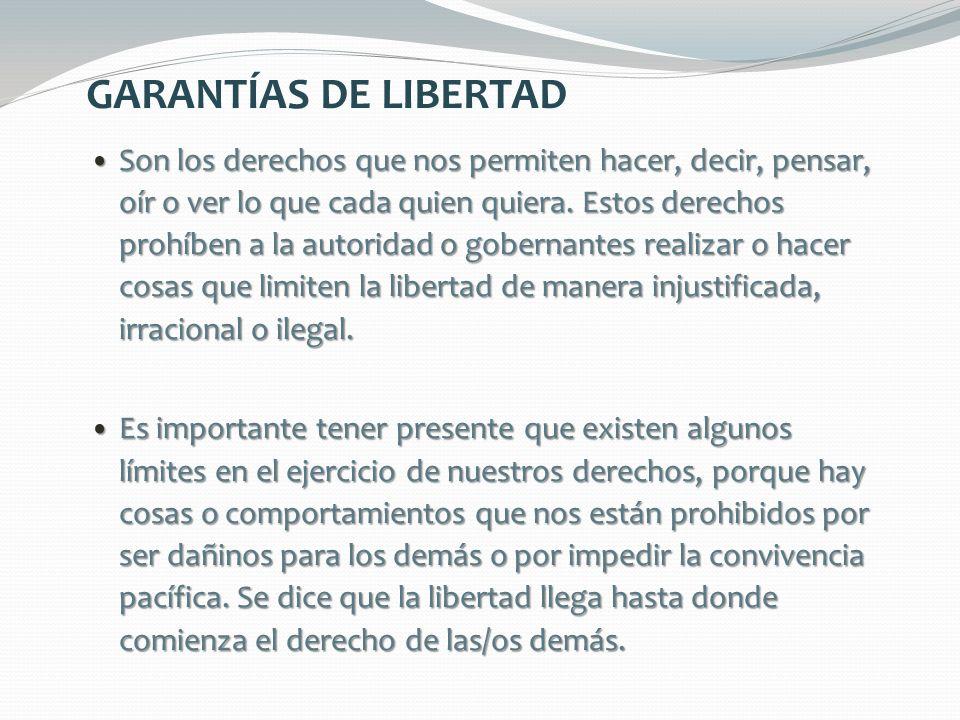 GARANTÍAS DE LIBERTAD Son los derechos que nos permiten hacer, decir, pensar, oír o ver lo que cada quien quiera. Estos derechos prohíben a la autorid