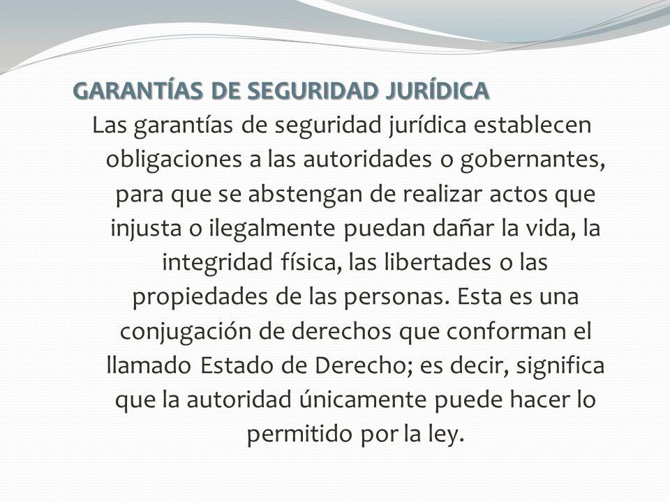 GARANTÍAS DE SEGURIDAD JURÍDICA Las garantías de seguridad jurídica establecen obligaciones a las autoridades o gobernantes, para que se abstengan de