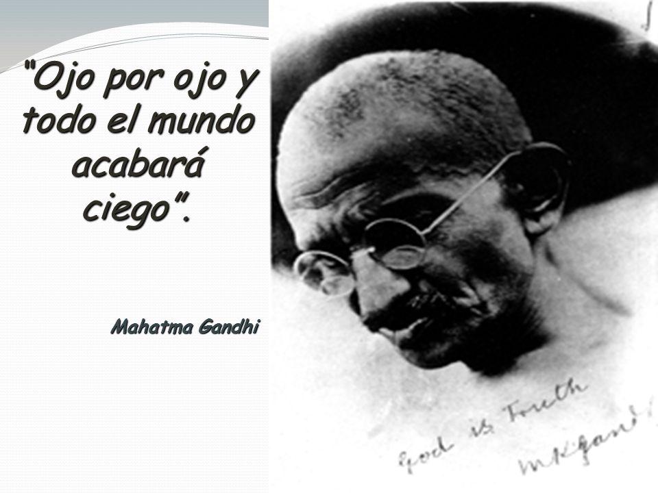 Ojo por ojo y todo el mundo acabará ciego. Mahatma Gandhi