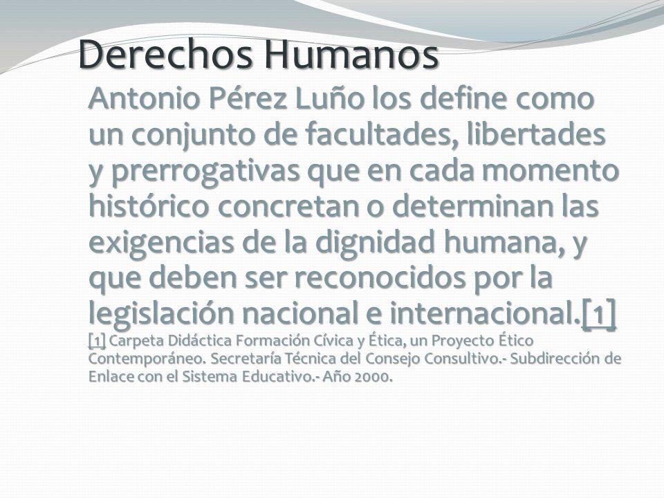 Derechos Humanos Antonio Pérez Luño los define como un conjunto de facultades, libertades y prerrogativas que en cada momento histórico concretan o de