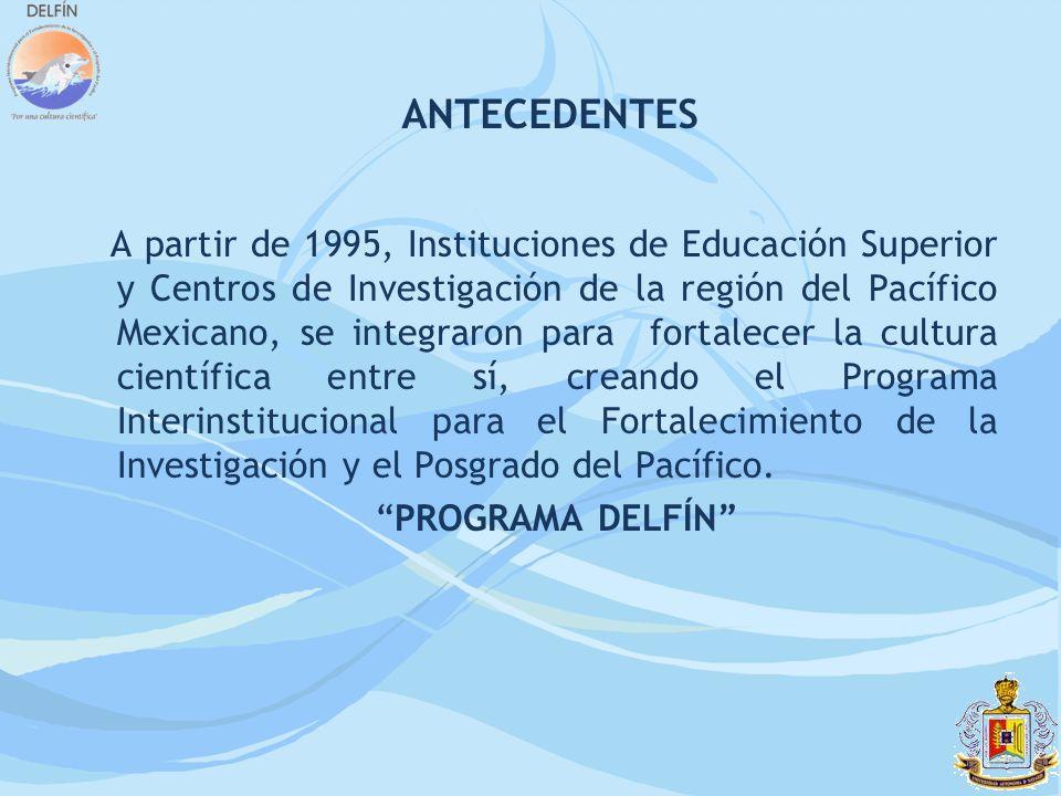 ANTECEDENTES A partir de 1995, Instituciones de Educación Superior y Centros de Investigación de la región del Pacífico Mexicano, se integraron para f