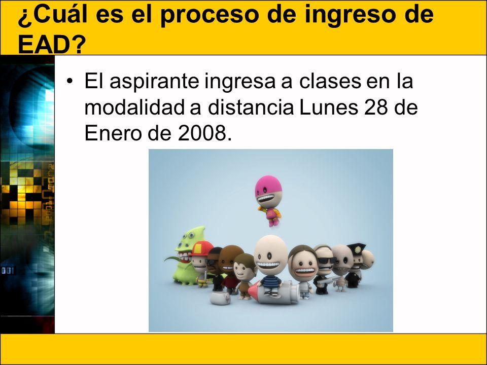 ¿Cuál es el proceso de ingreso de EAD? El aspirante ingresa a clases en la modalidad a distancia Lunes 28 de Enero de 2008.