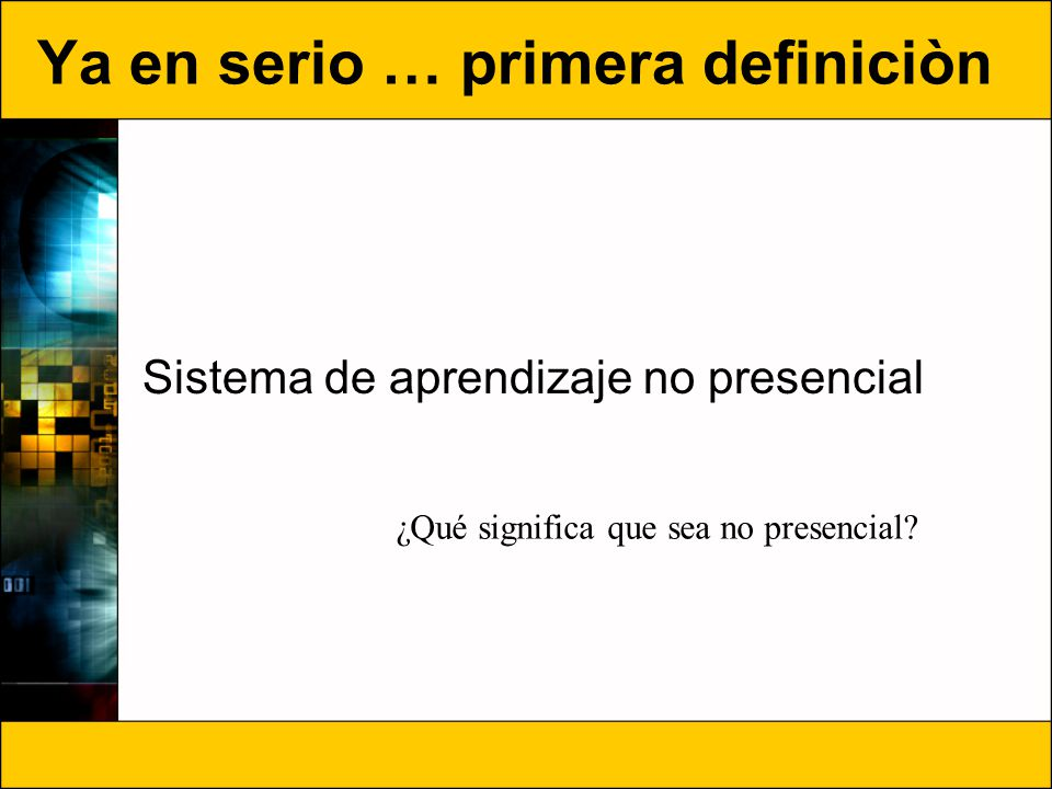 Ya en serio … primera definiciòn Sistema de aprendizaje no presencial ¿Qué significa que sea no presencial?