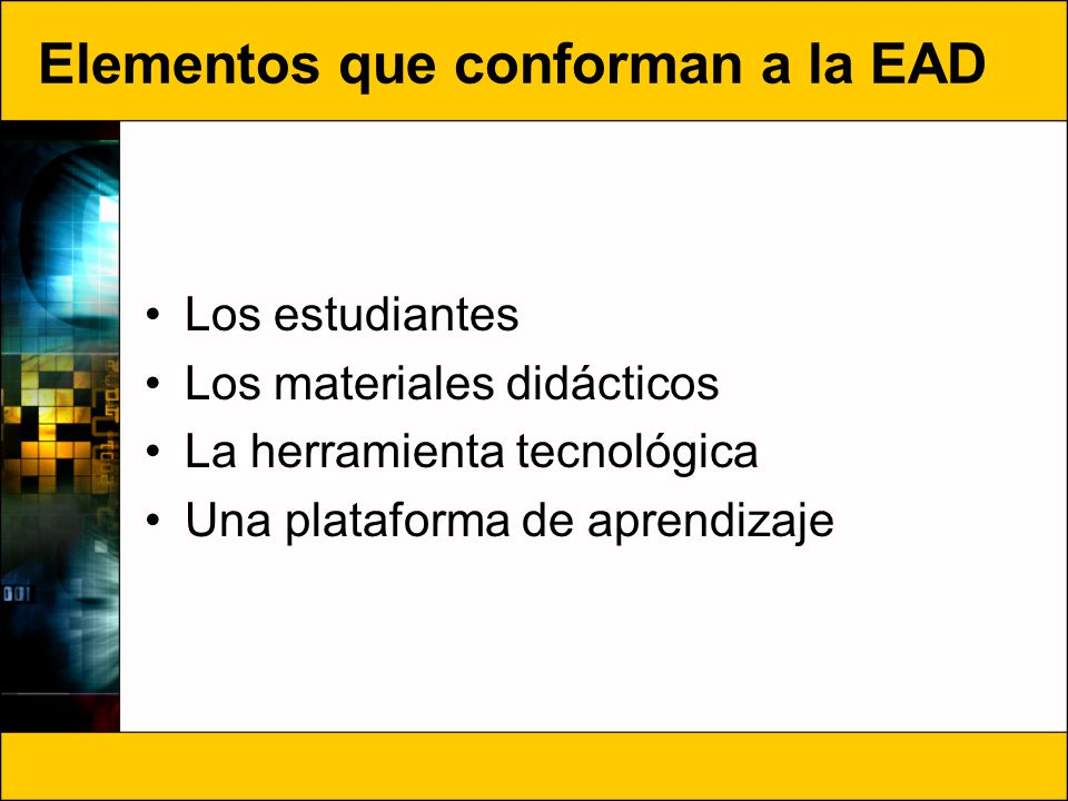 Elementos que conforman a la EAD Los estudiantes Los materiales didácticos La herramienta tecnológica Una plataforma de aprendizaje