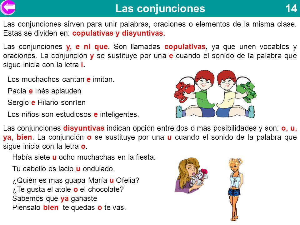Las conjunciones 14 Las conjunciones sirven para unir palabras, oraciones o elementos de la misma clase. Estas se dividen en: copulativas y disyuntiva