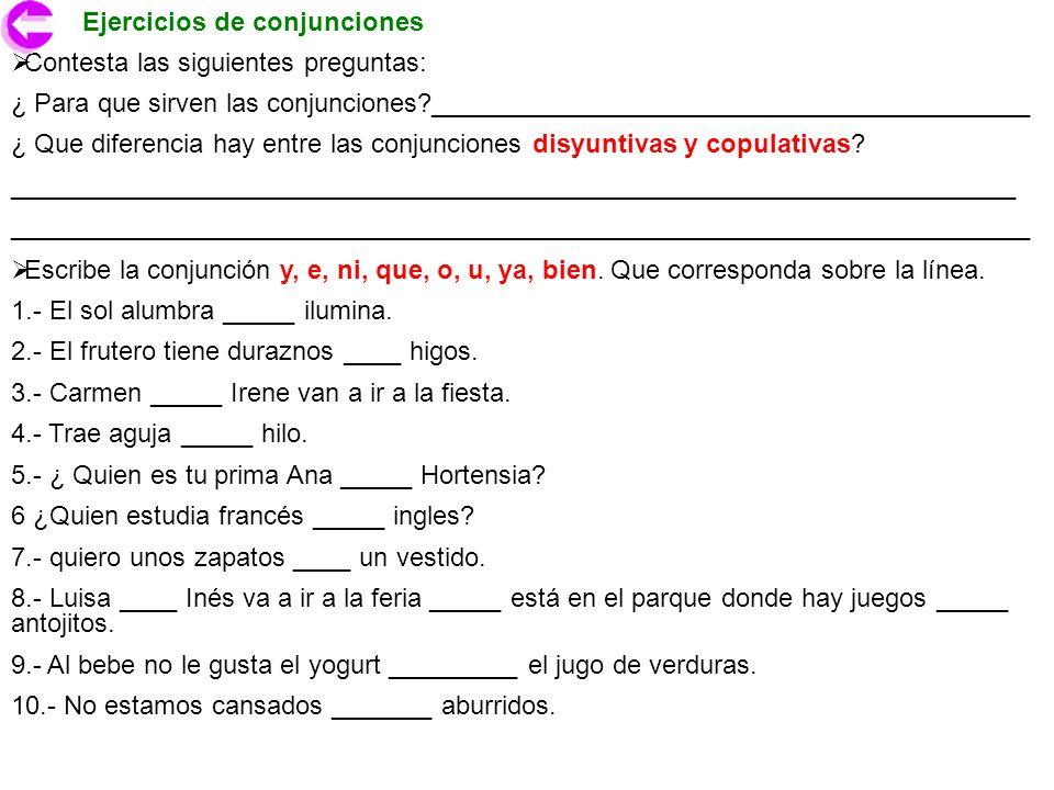 Ejercicios de conjunciones Escribe la conjunción y, e, ni, que, o, u, ya, bien. Que corresponda sobre la línea. 1.- El sol alumbra _____ ilumina. 2.-