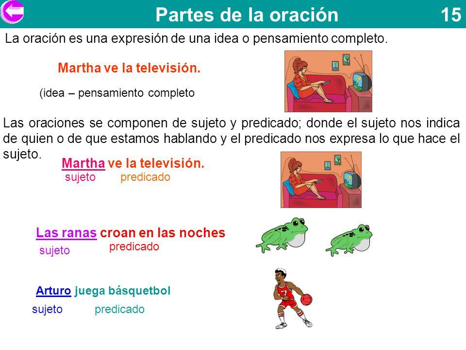 Partes de la oración 15 Martha ve la televisión. La oración es una expresión de una idea o pensamiento completo. (idea – pensamiento completo Las orac