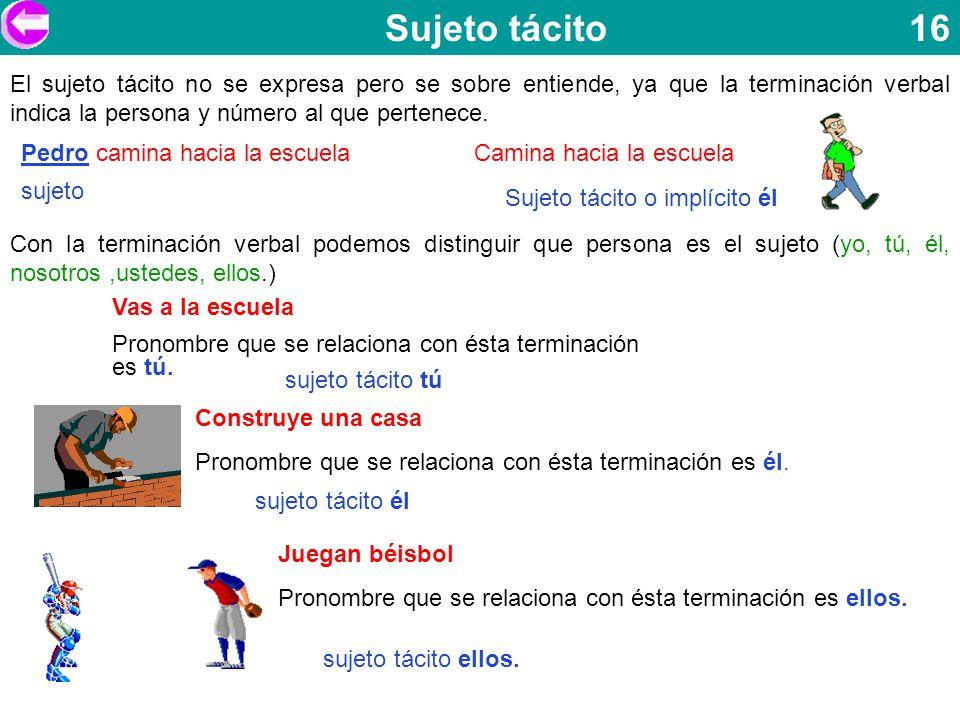 Sujeto tácito 16 El sujeto tácito no se expresa pero se sobre entiende, ya que la terminación verbal indica la persona y número al que pertenece. Pedr
