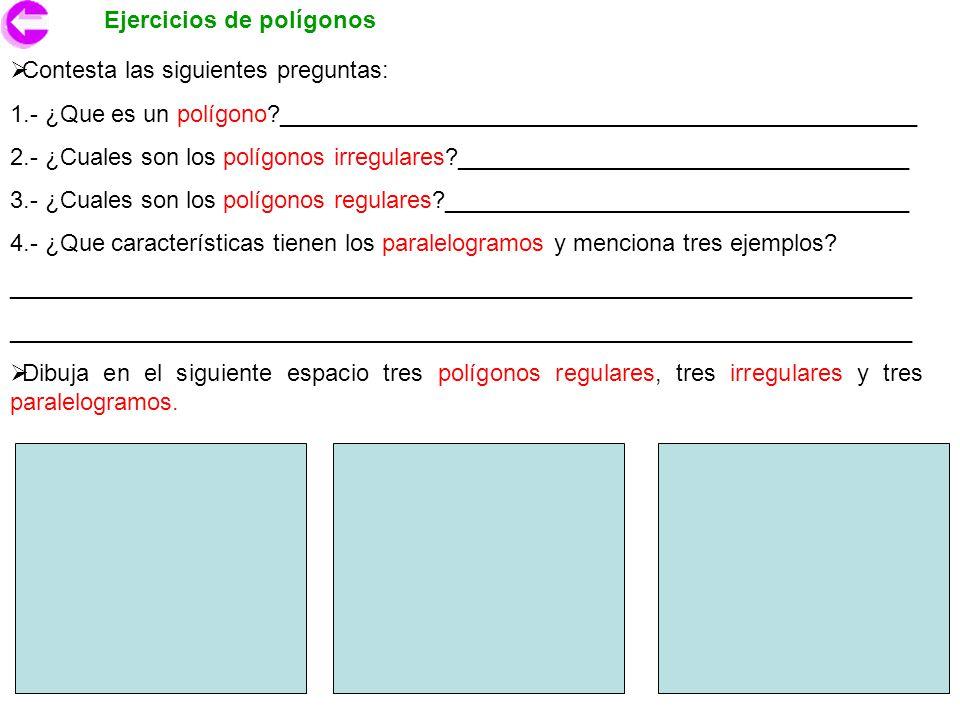 Ejercicios de polígonos Contesta las siguientes preguntas: 1.- ¿Que es un polígono?________________________________________________ 2.- ¿Cuales son lo