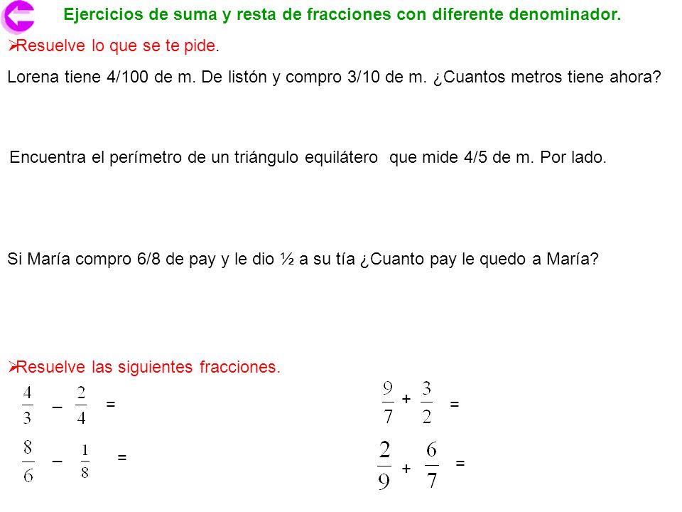 Ejercicios de suma y resta de fracciones con diferente denominador. Resuelve lo que se te pide. Lorena tiene 4/100 de m. De listón y compro 3/10 de m.