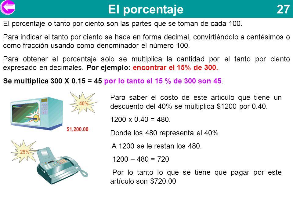 El porcentaje 27 El porcentaje o tanto por ciento son las partes que se toman de cada 100. Para indicar el tanto por ciento se hace en forma decimal,