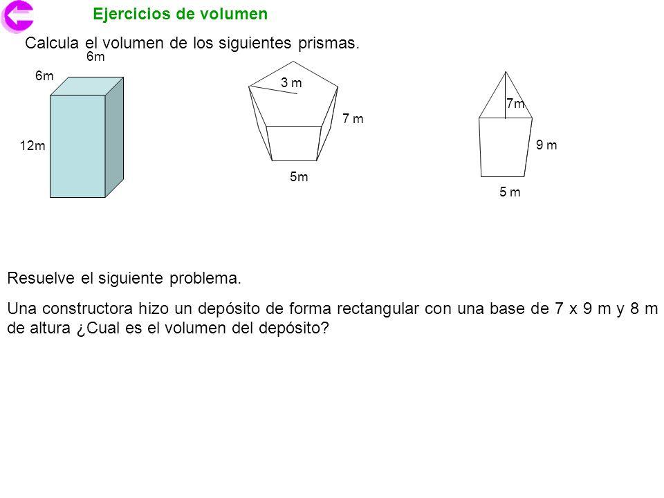Ejercicios de volumen Calcula el volumen de los siguientes prismas. 6m 12m 3 m 5m 7 m 9 m 5 m Resuelve el siguiente problema. Una constructora hizo un