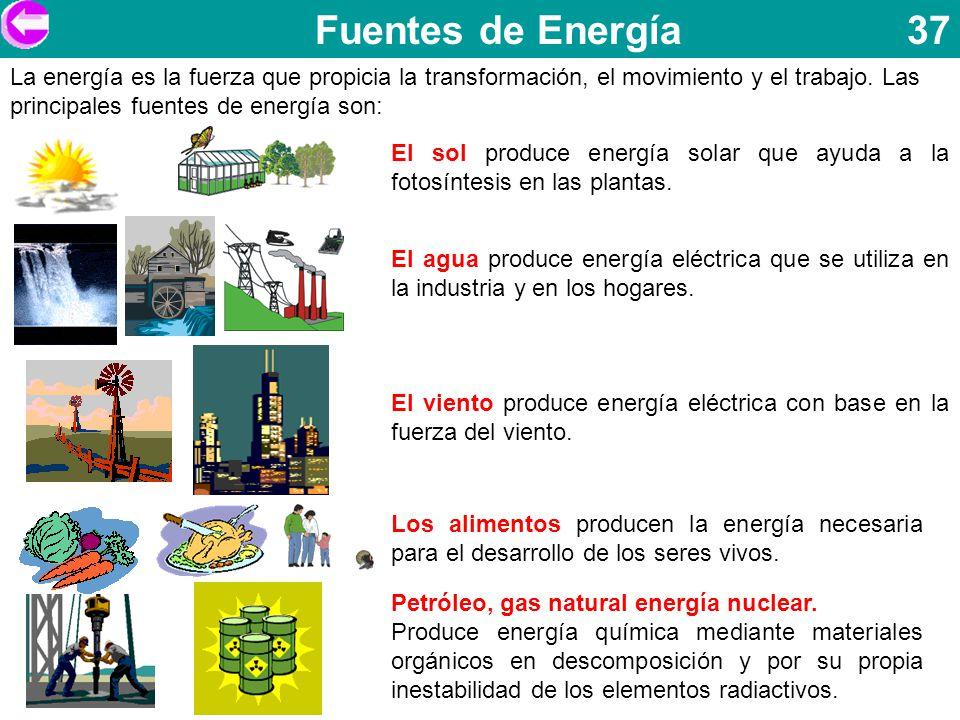 Fuentes de Energía 37 La energía es la fuerza que propicia la transformación, el movimiento y el trabajo. Las principales fuentes de energía son: El s