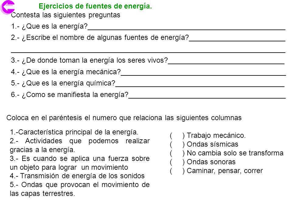 Ejercicios de fuentes de energía. Contesta las siguientes preguntas 1.- ¿Que es la energía?_________________________________________________ 2.- ¿Escr
